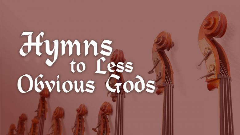 Hymns to Less Obvious Gods